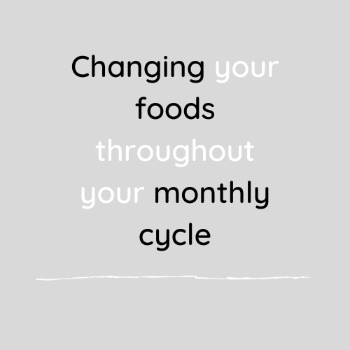 Changing your foods throughout your monthly cycle